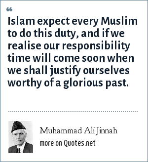 Muhammad Ali Jinnah: Islam expect every Muslim to do this duty, and if we realise our responsibility time will come soon when we shall justify ourselves worthy of a glorious past.