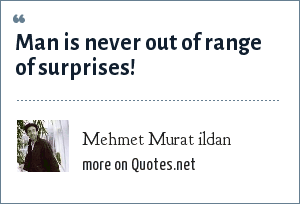 Mehmet Murat ildan: Man is never out of range of surprises!