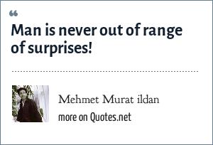 Mehmet Murat ildan: Man is never out of range of surprises!