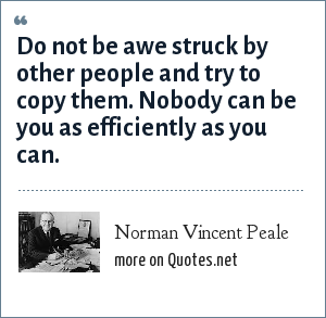 Norman Vincent Peale: Do not be awe struck by other people and try to copy them. Nobody can be you as efficiently as you can.