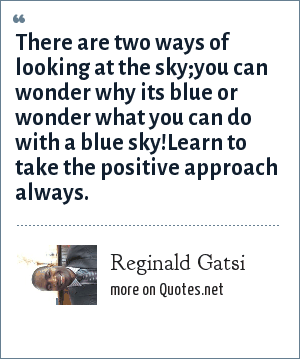 Reginald Gatsi: There are two ways of looking at the sky;you can wonder why its blue or wonder what you can do with a blue sky!Learn to take the positive approach always.
