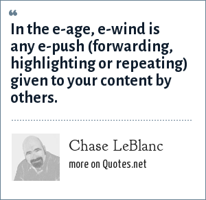 Chase LeBlanc: In the e-age, e-wind is any e-push (forwarding, highlighting or repeating) given to your content by others.