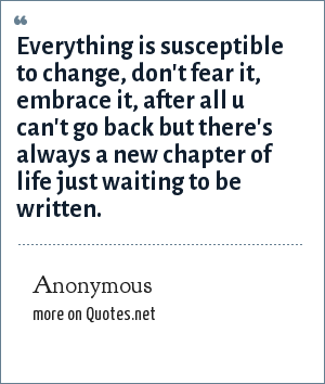Anonymous: Everything is susceptible to change, don't fear it, embrace it, after all u can't go back but there's always a new chapter of life just waiting to be written.