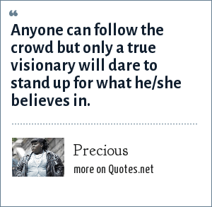 Precious: Anyone can follow the crowd but only a true visionary will dare to stand up for what he/she believes in.