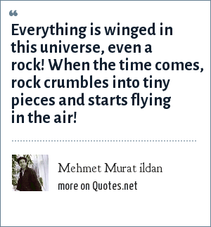 Mehmet Murat ildan: Everything is winged in this universe, even a rock! When the time comes, rock crumbles into tiny pieces and starts flying in the air!
