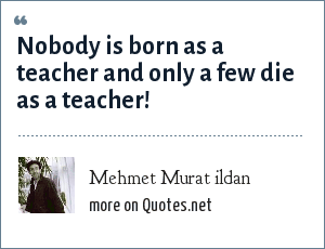Mehmet Murat ildan: Nobody is born as a teacher and only a few die as a teacher!