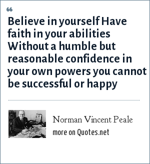 Norman Vincent Peale: Believe in yourself Have faith in your abilities Without a humble but reasonable confidence in your own powers you cannot be successful or happy