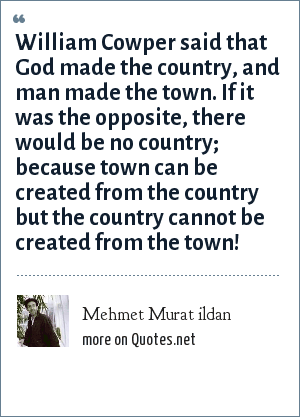 Mehmet Murat ildan: William Cowper said that God made the country, and man made the town. If it was the opposite, there would be no country; because town can be created from the country but the country cannot be created from the town!