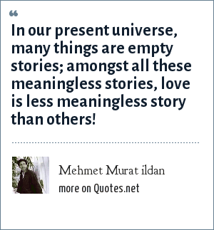 Mehmet Murat ildan: In our present universe, many things are empty stories; amongst all these meaningless stories, love is less meaningless story than others!