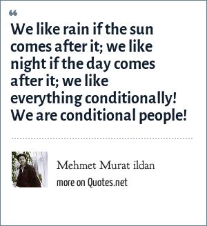 Mehmet Murat ildan: We like rain if the sun comes after it; we like night if the day comes after it; we like everything conditionally! We are conditional people!