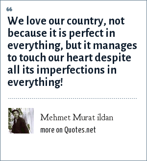 Mehmet Murat ildan: We love our country, not because it is perfect in everything, but it manages to touch our heart despite all its imperfections in everything!