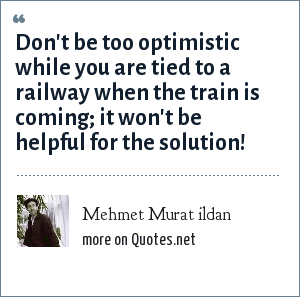 Mehmet Murat ildan: Don't be too optimistic while you are tied to a railway when the train is coming; it won't be helpful for the solution!