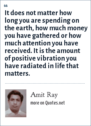 Amit Ray: It does not matter how long you are spending on the earth, how much money you have gathered or how much attention you have received. It is the amount of positive vibration you have radiated in life that matters.