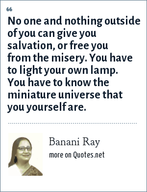 Banani Ray: No one and nothing outside of you can give you salvation, or free you from the misery. You have to light your own lamp. You have to know the miniature universe that you yourself are.