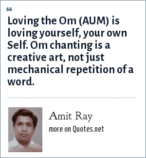 Amit Ray: Loving the Om (AUM) is loving yourself, your own Self. Om chanting is a creative art, not just mechanical repetition of a word.