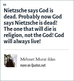 Mehmet Murat ildan: Nietzsche says God is dead. Probably now God says Nietzsche is dead! The one that will die is religion, not the God! God will always live!