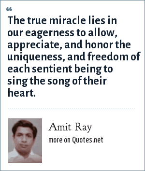 Amit Ray: The true miracle lies in our eagerness to allow, appreciate, and honor the uniqueness, and freedom of each sentient being to sing the song of their heart.