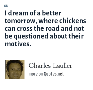 Charles Lauller: I dream of a better tomorrow, where chickens can cross the road and not be questioned about their motives.