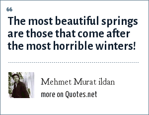 Mehmet Murat ildan: The most beautiful springs are those that come after the most horrible winters!