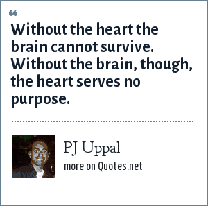 PJ Uppal: Without the heart the brain cannot survive. Without the brain, though, the heart serves no purpose.