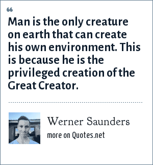 Werner Saunders: Man is the only creature on earth that can create his own environment. This is because he is the privileged creation of the Great Creator.