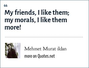 Mehmet Murat ildan: My friends, I like them; my morals, I like them more!