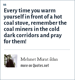 Mehmet Murat ildan: Every time you warm yourself in front of a hot coal stove, remember the coal miners in the cold dark corridors and pray for them!