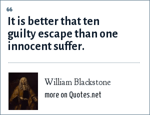 William Blackstone: It is better that ten guilty escape than one innocent suffer.