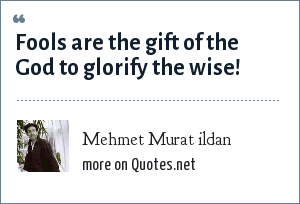 Mehmet Murat ildan: Fools are the gift of the God to glorify the wise!