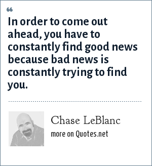 Chase LeBlanc: In order to come out ahead, you have to constantly find good news because bad news is constantly trying to find you.