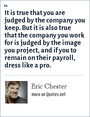 Eric Chester: It is true that you are judged by the company you keep. But it is also true that the company you work for is judged by the image you project, and if you to remain on their payroll, dress like a pro.