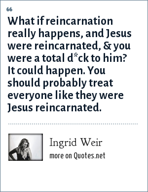 Ingrid Weir: What if reincarnation really happens, and Jesus were reincarnated, & you were a total d*ck to him? It could happen. You should probably treat everyone like they were Jesus reincarnated.