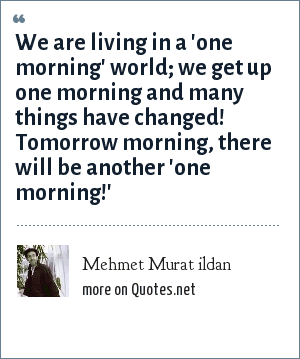 Mehmet Murat ildan: We are living in a 'one morning' world; we get up one morning and many things have changed! Tomorrow morning, there will be another 'one morning!'