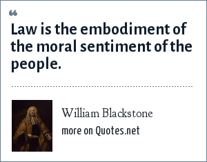 William Blackstone: Law is the embodiment of the moral sentiment of the people.