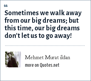 Mehmet Murat ildan: Sometimes we walk away from our big dreams; but this time, our big dreams don't let us to go away!