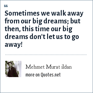 Mehmet Murat ildan: Sometimes we walk away from our big dreams; but then, this time our big dreams don't let us to go away!