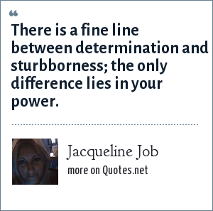 Jacqueline Job: There is a fine line between determination and sturbborness; the only difference lies in your power.