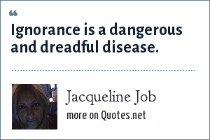 Jacqueline Job: Ignorance is a dangerous and dreadful disease.