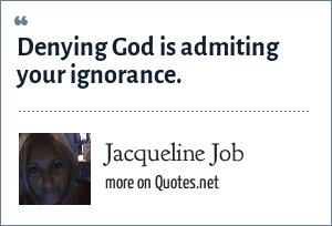 Jacqueline Job: Denying God is admiting your ignorance.