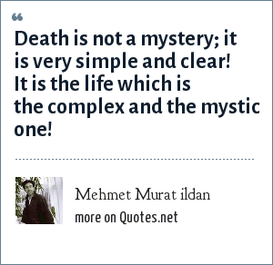 Mehmet Murat ildan: Death is not a mystery; it is very simple and clear! It is the life which is the complex and the mystic one!
