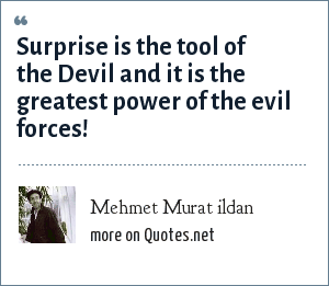 Mehmet Murat ildan: Surprise is the tool of the Devil and it is the greatest power of the evil forces!
