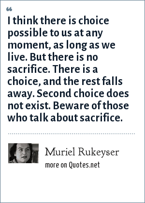 Muriel Rukeyser: I think there is choice possible to us at any moment, as long as we live. But there is no sacrifice. There is a choice, and the rest falls away. Second choice does not exist. Beware of those who talk about sacrifice.