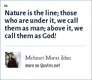 Mehmet Murat ildan: Nature is the line; those who are under it, we call them as man; above it, we call them as God!