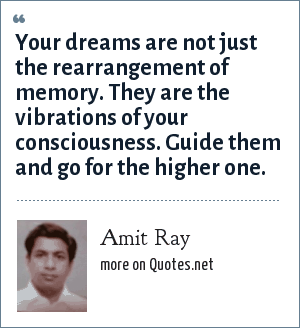 Amit Ray: Your dreams are not just the rearrangement of memory. They are the vibrations of your consciousness. Guide them and go for the higher one.
