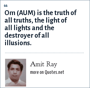 Amit Ray: Om (AUM) is the truth of all truths, the light of all lights and the destroyer of all illusions.