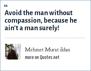 Mehmet Murat ildan: Avoid the man without compassion, because he ain't a man surely!
