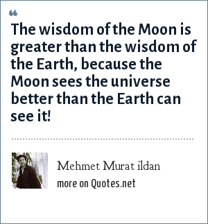 Mehmet Murat ildan: The wisdom of the Moon is greater than the wisdom of the Earth, because the Moon sees the universe better than the Earth can see it!