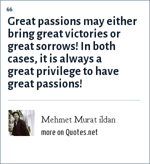 Mehmet Murat ildan: Great passions may either bring great victories or great sorrows! In both cases, it is always a great privilege to have great passions!