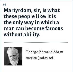 George Bernard Shaw: Martyrdom... is the only way in which a man can become famous without ability.