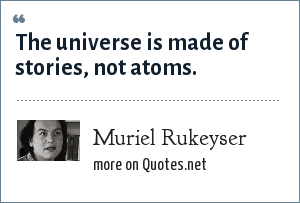 Muriel Rukeyser: The universe is made of stories, not atoms.